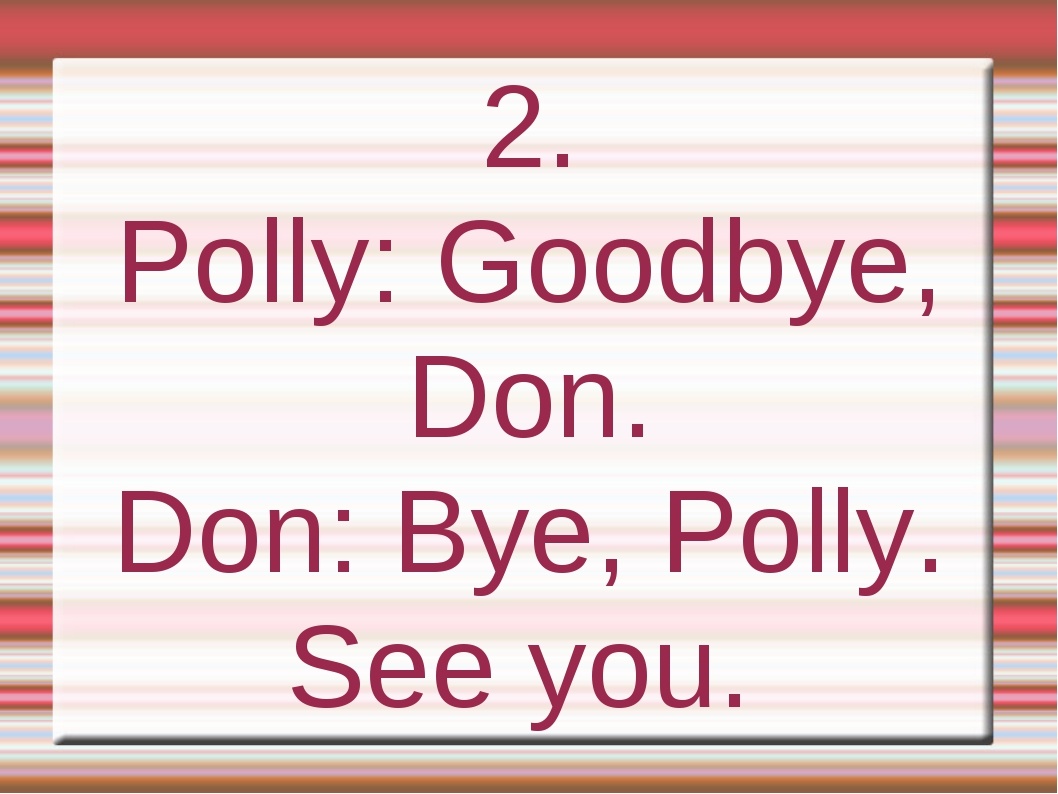2. Polly: Goodbye, Don. Don: Bye, Polly. See you.