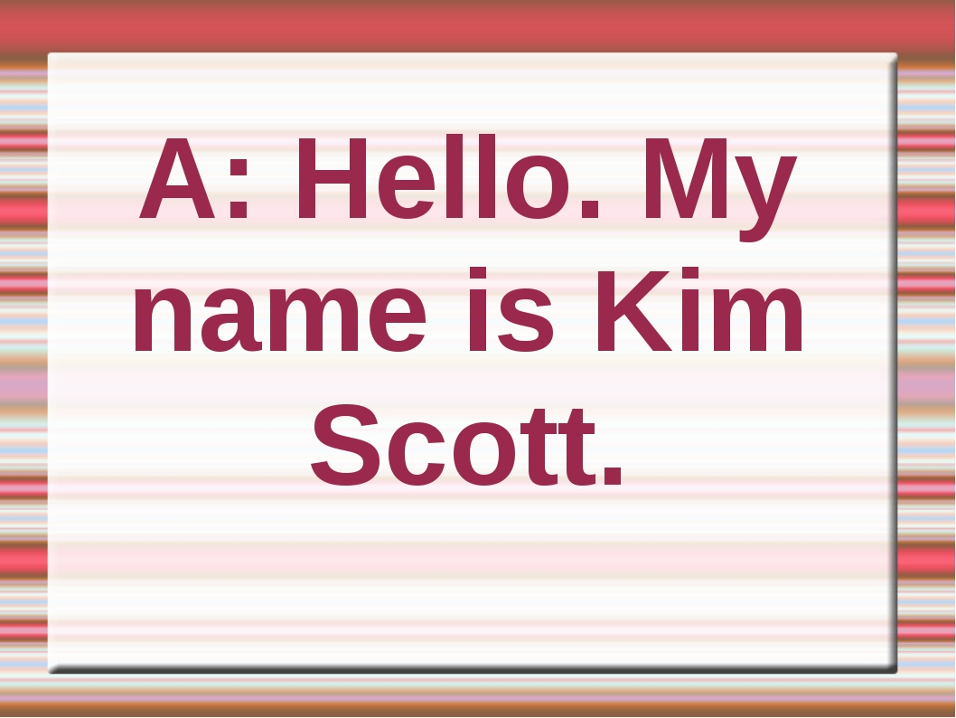 A: Hello. My name is Kim Scott.