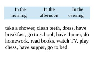 take a shower, clean teeth, dress, have breakfast, go to school, have dinner,