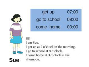 Sue Hi! I am Sue. I get up at 7 o'clock in the morning. I go to school at 8 o