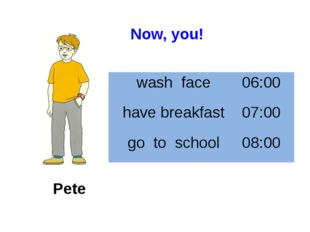 Pete Now, you! wash face 06:00 have breakfast 07:00 go to school 08:00