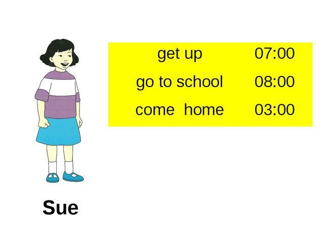 Sue get up 07:00 go to school 08:00 come home 03:00