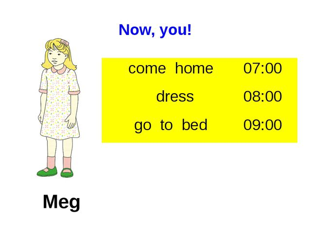 Now, you! Meg come home 07:00 dress 08:00 go to bed 09:00