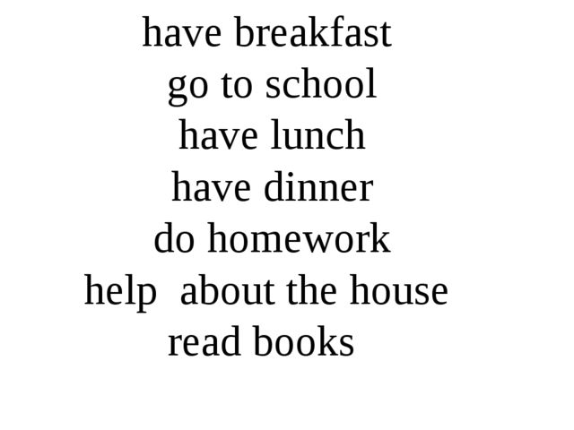 have breakfast go to school have lunch have dinner do homework help about the...
