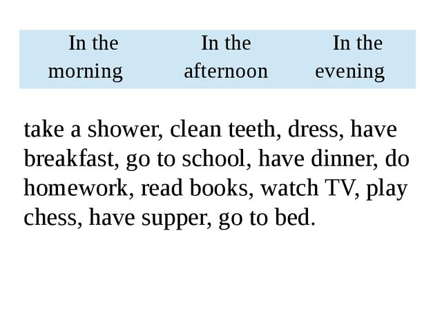 take a shower, clean teeth, dress, have breakfast, go to school, have dinner,...