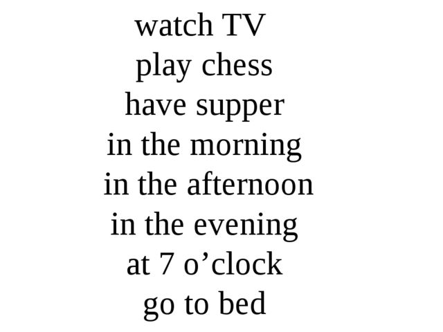 watch TV play chess have supper in the morning in the afternoon in the evenin...