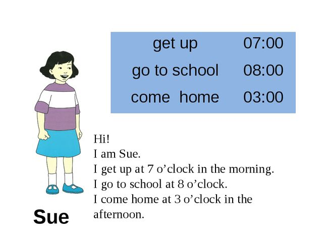 Sue Hi! I am Sue. I get up at 7 o'clock in the morning. I go to school at 8 o...