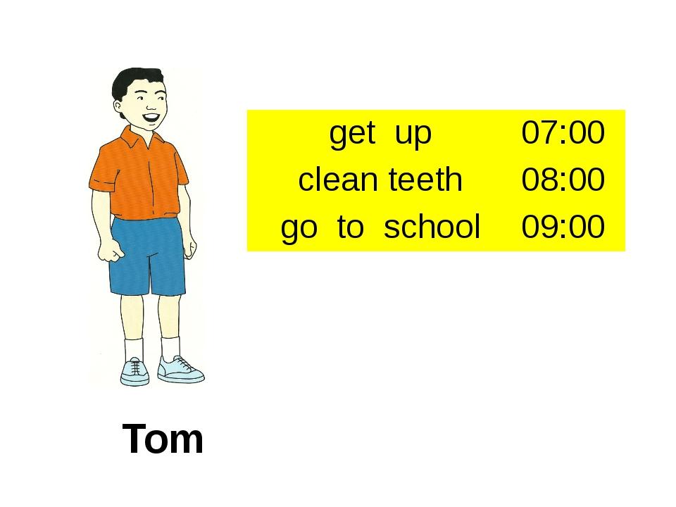 Tom get up 07:00 clean teeth 08:00 go to school 09:00