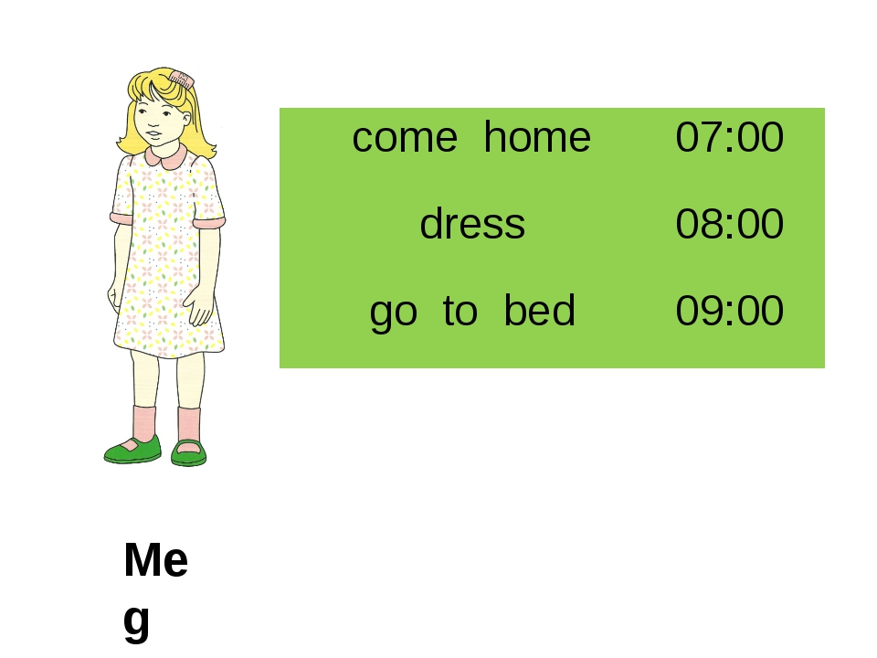 Meg come home 07:00 dress 08:00 go to bed 09:00