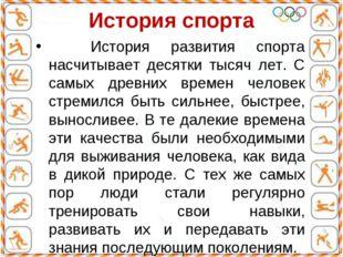 История спорта История развития спорта насчитывает десятки тысяч лет. С самых