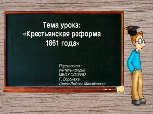 Тема урока: «Крестьянская реформа 1861 года» Подготовила : учитель истории М