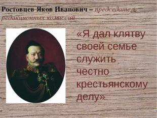 Ростовцев Яков Иванович – председатель редакционных комиссий «Я дал клятву св