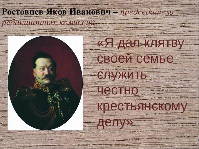 Ростовцев Яков Иванович – председатель редакционных комиссий «Я дал клятву св...