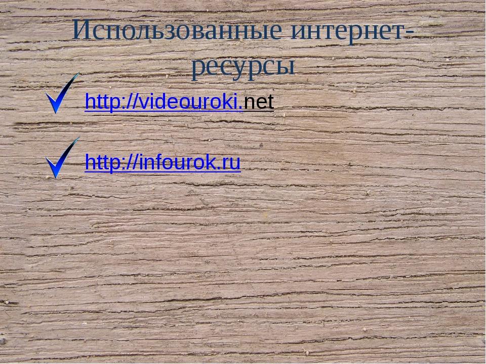 Использованные интернет-ресурсы http://videouroki.net  http://infourok.ru