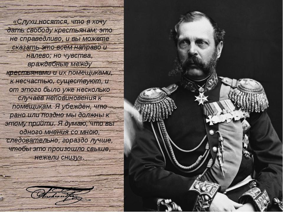 «Слухи носятся, что я хочу дать свободу крестьянам; это не справедливо, и вы...