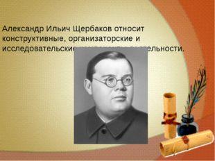 Александр Ильич Щербаков относит конструктивные, организаторские и исследова