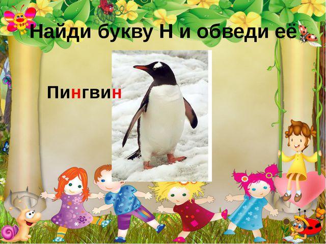 Найди букву Н и обведи её Пингвин