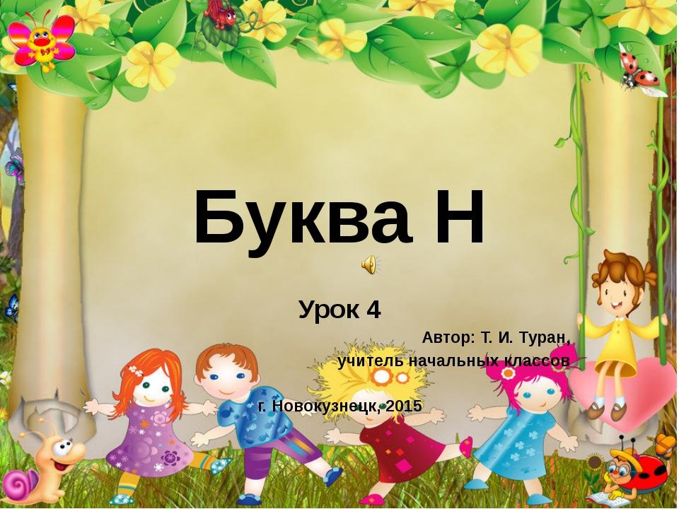 Буква Н Урок 4 Автор: Т. И. Туран, учитель начальных классов г. Новокузнецк,...