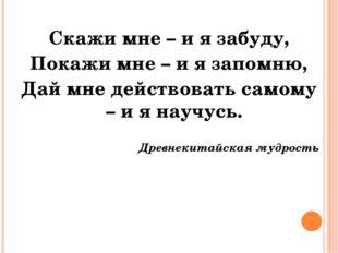 Скажи мне – и я забуду, Покажи мне – и я запомню, Дай мне действовать самому