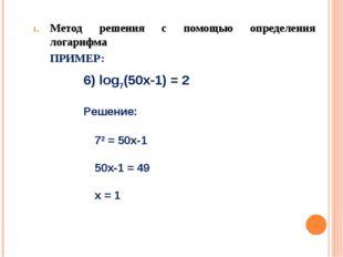 Метод решения с помощью определения логарифма ПРИМЕР: 6) log7(50х-1) = 2 Реш