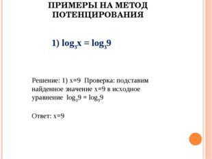 ПРИМЕРЫ НА МЕТОД ПОТЕНЦИРОВАНИЯ 1) log3х = log39 Решение: 1) х=9 Проверка: по