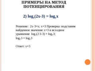 ПРИМЕРЫ НА МЕТОД ПОТЕНЦИРОВАНИЯ 2) log7(2х-3) = log7х Решение: 2х-3=х; х=3 Пр