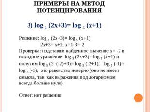 ПРИМЕРЫ НА МЕТОД ПОТЕНЦИРОВАНИЯ 3) log 5 (2x+3)= log 5 (x+1) Решение: log 5 (