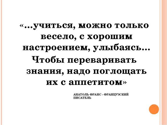 АНАТОЛЬ ФРАНС - ФРАНЦУЗСКИЙ ПИСАТЕЛЬ «…учиться, можно только весело, с хороши...