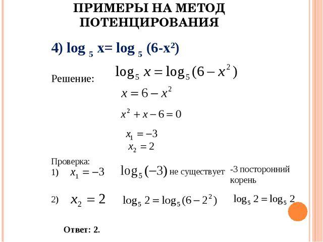 ПРИМЕРЫ НА МЕТОД ПОТЕНЦИРОВАНИЯ 4) log 5 x= log 5 (6-x2) Решение: Проверка: 1...