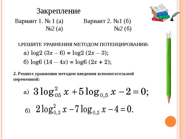 1.РЕШИТЕ УРАВНЕНИЯ МЕТОДОМ ПОТЕНЦИРОВАНИЯ: а)log2 (3x – 6) = log2 (2x – 3);...