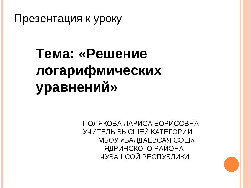 ПОЛЯКОВА ЛАРИСА БОРИСОВНА УЧИТЕЛЬ ВЫСШЕЙ КАТЕГОРИИ МБОУ «БАЛДАЕВСАЯ СОШ» ЯДРИ...