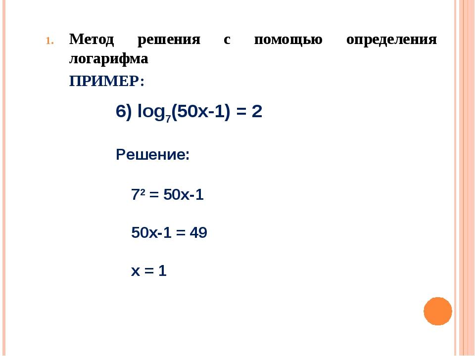 Метод решения с помощью определения логарифма ПРИМЕР: 6) log7(50х-1) = 2 Реш...