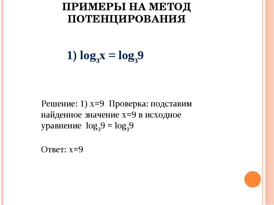 ПРИМЕРЫ НА МЕТОД ПОТЕНЦИРОВАНИЯ 1) log3х = log39 Решение: 1) х=9 Проверка: по...