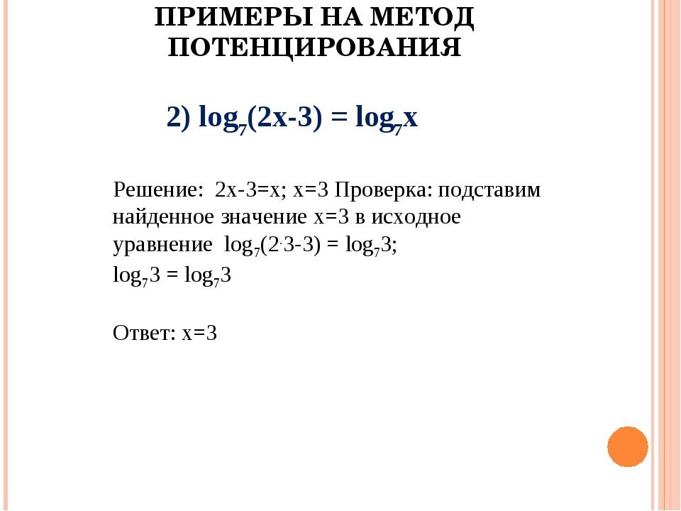 ПРИМЕРЫ НА МЕТОД ПОТЕНЦИРОВАНИЯ 2) log7(2х-3) = log7х Решение: 2х-3=х; х=3 Пр...