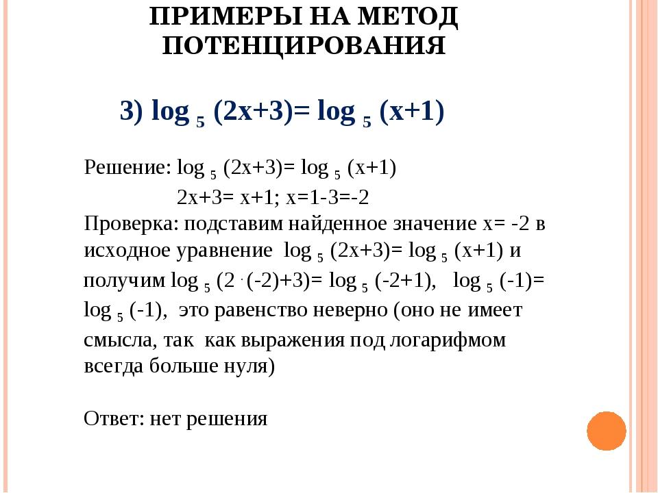 ПРИМЕРЫ НА МЕТОД ПОТЕНЦИРОВАНИЯ 3) log 5 (2x+3)= log 5 (x+1) Решение: log 5 (...