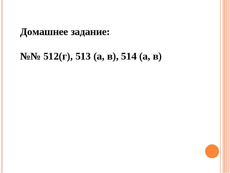 Домашнее задание: №№ 512(г), 513 (а, в), 514 (а, в)