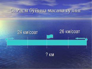 ? км 26 км/соат 5. Расм бўйича масала тузинг 24 км/соат