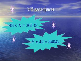 Уй вазифаси 45 х Х = 36135 У х 42 = 84042
