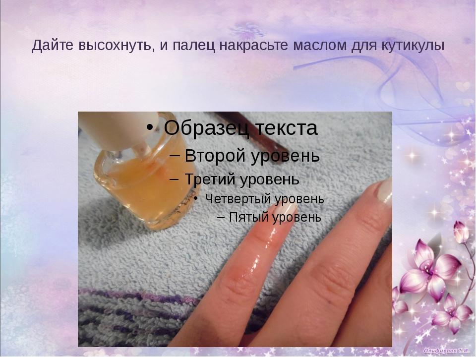 Дайте высохнуть, и палец накрасьте маслом для кутикулы