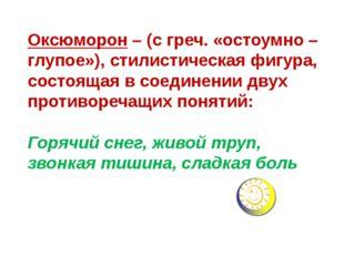 Оксюморон – (с греч. «остоумно – глупое»), стилистическая фигура, состоящая в
