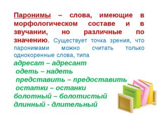 Паронимы – слова, имеющие в морфологическом составе и в звучании, но различны