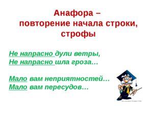 Анафора – повторение начала строки, строфы Не напрасно дули ветры, Не напрасн
