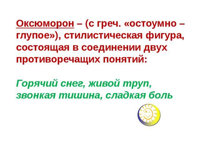 Оксюморон – (с греч. «остоумно – глупое»), стилистическая фигура, состоящая в...