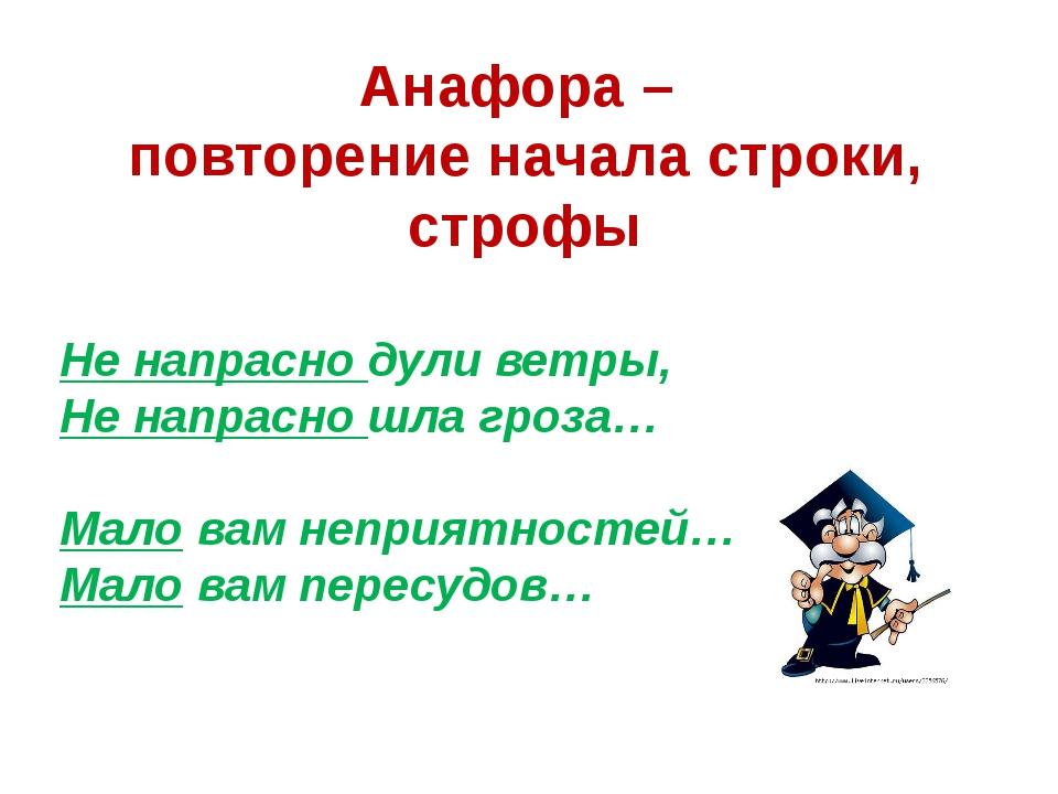 Анафора – повторение начала строки, строфы Не напрасно дули ветры, Не напрасн...