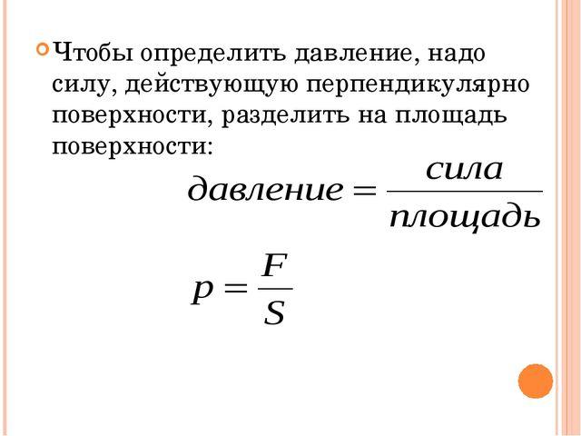 Чтобы определить давление, надо силу, действующую перпендикулярно поверхности...