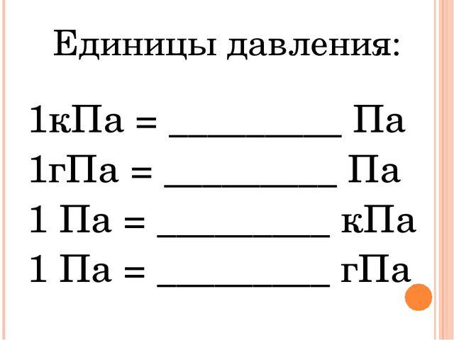 Единицы давления: 1кПа = _________ Па 1гПа = _________ Па 1 Па = _________ кП...