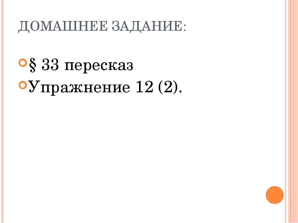 ДОМАШНЕЕ ЗАДАНИЕ: § 33 пересказ Упражнение 12 (2).