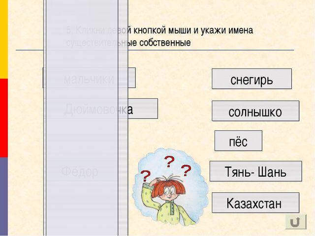 мальчики 5. Кликни левой кнопкой мыши и укажи имена существительные собственн...