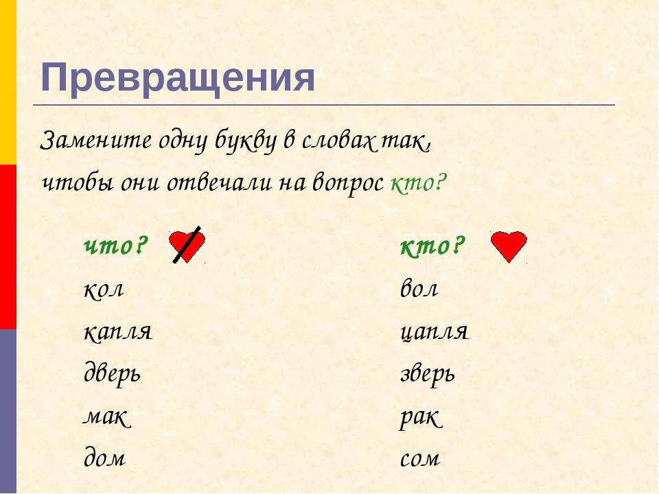Превращения Замените одну букву в словах так, чтобы они отвечали на вопрос кт...