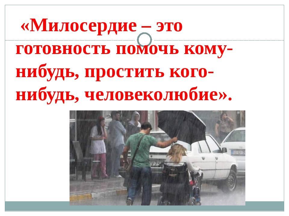 «Милосердие – это готовность помочь кому-нибудь, простить кого-нибудь, челов...